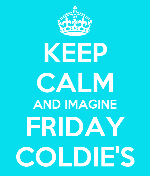 KEEP CALM AND IMAGINE FRIDAY COLDIE'S