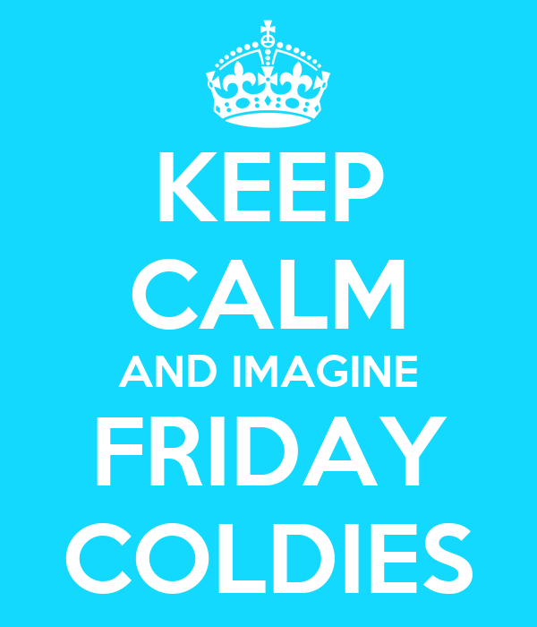 KEEP CALM AND IMAGINE FRIDAY COLDIES
