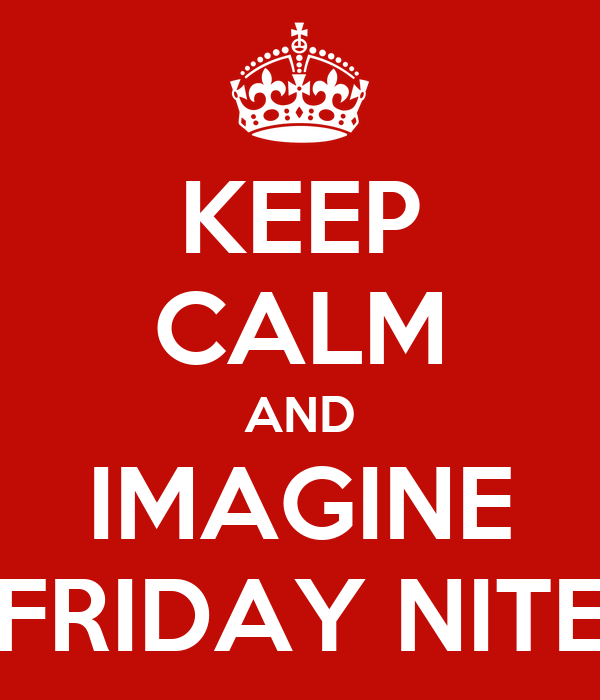 KEEP CALM AND IMAGINE FRIDAY NITE