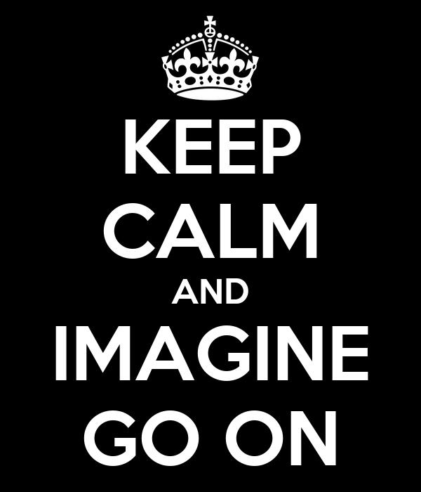 KEEP CALM AND IMAGINE GO ON