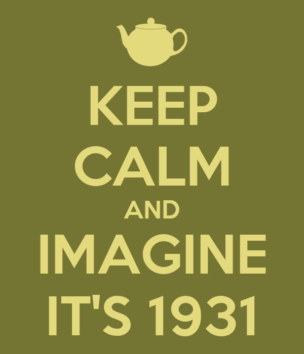KEEP CALM AND IMAGINE IT'S 1931