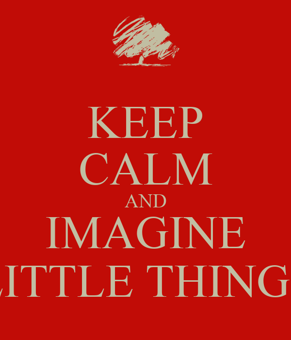 KEEP CALM AND IMAGINE LITTLE THINGS