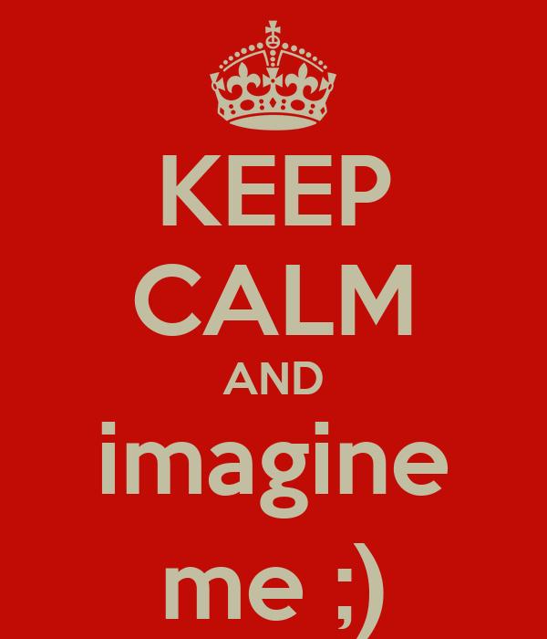KEEP CALM AND imagine me ;)