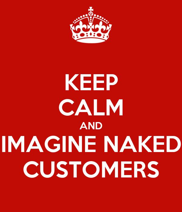 KEEP CALM AND IMAGINE NAKED CUSTOMERS