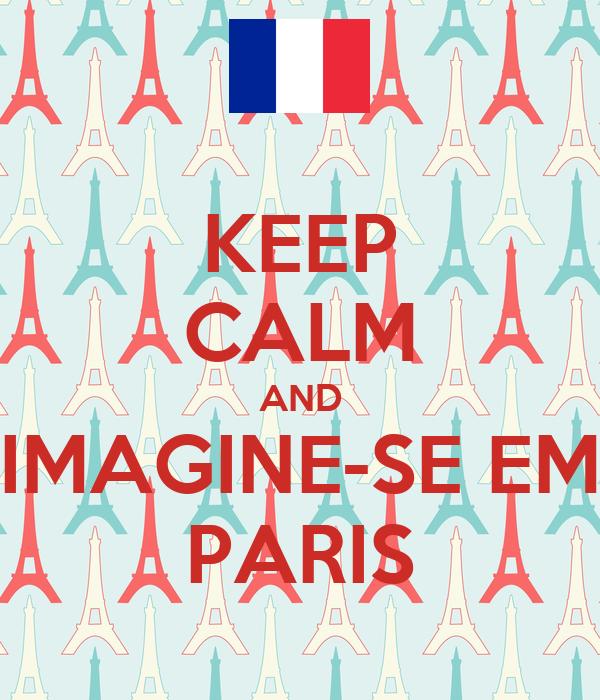 KEEP CALM AND IMAGINE-SE EM PARIS