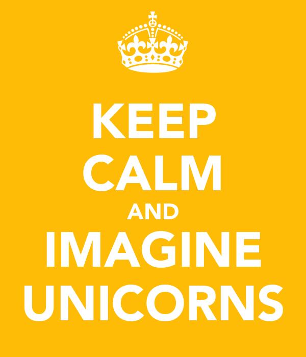 KEEP CALM AND IMAGINE UNICORNS