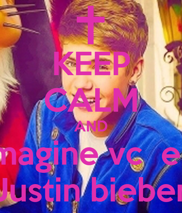 KEEP CALM AND  imagine vc  e o Justin bieber
