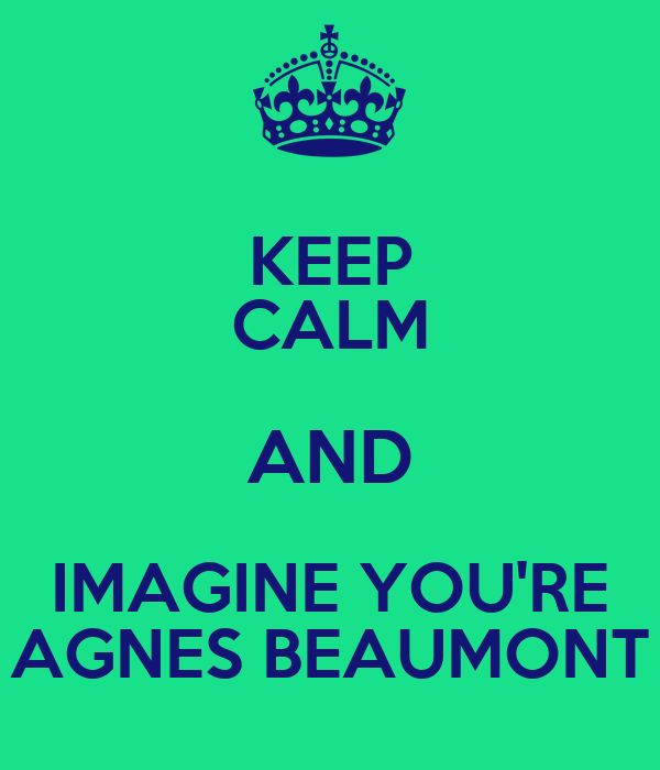 KEEP CALM AND IMAGINE YOU'RE AGNES BEAUMONT