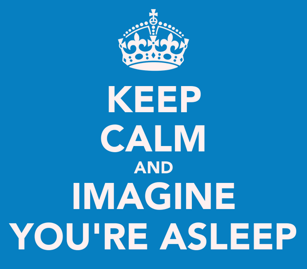 KEEP CALM AND IMAGINE YOU'RE ASLEEP
