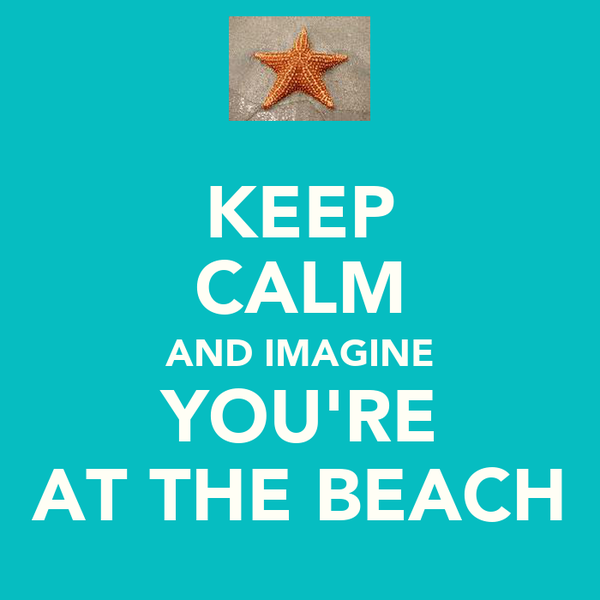 KEEP CALM AND IMAGINE YOU'RE AT THE BEACH