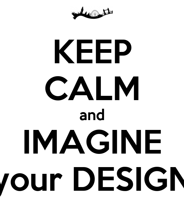 KEEP CALM and IMAGINE your DESIGN