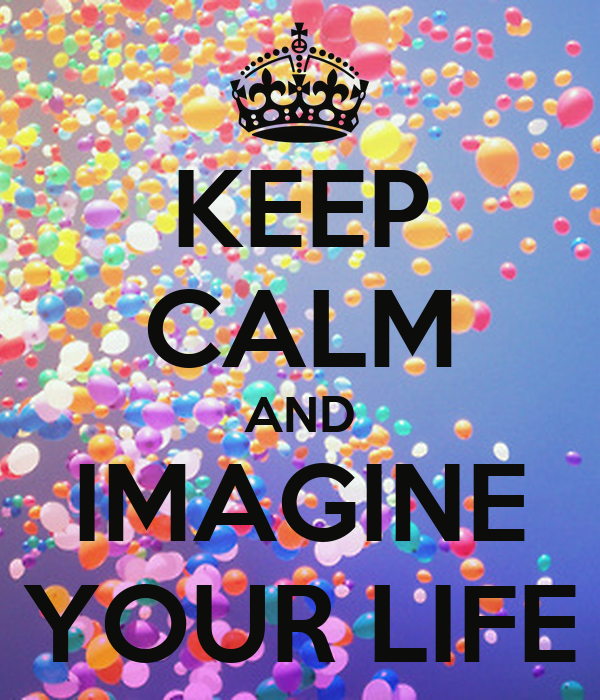 KEEP CALM AND IMAGINE YOUR LIFE