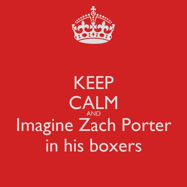 KEEP CALM AND Imagine Zach Porter in his boxers