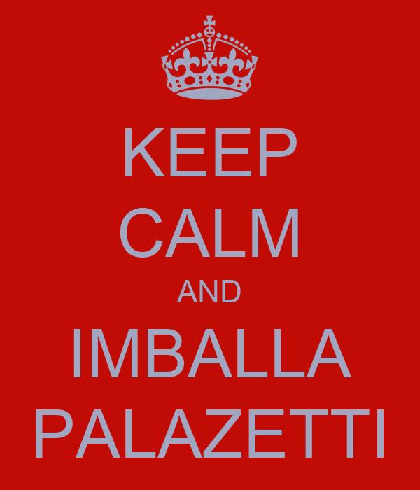 KEEP CALM AND IMBALLA PALAZETTI