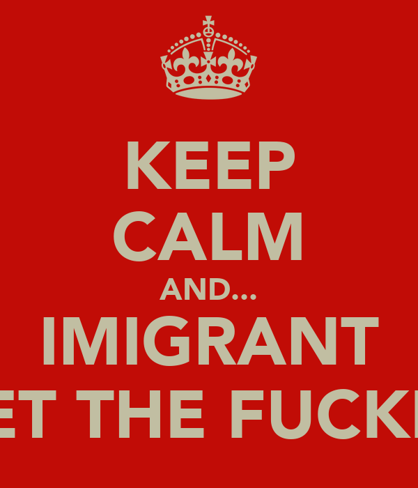 KEEP CALM AND... IMIGRANT GET THE FUCKER