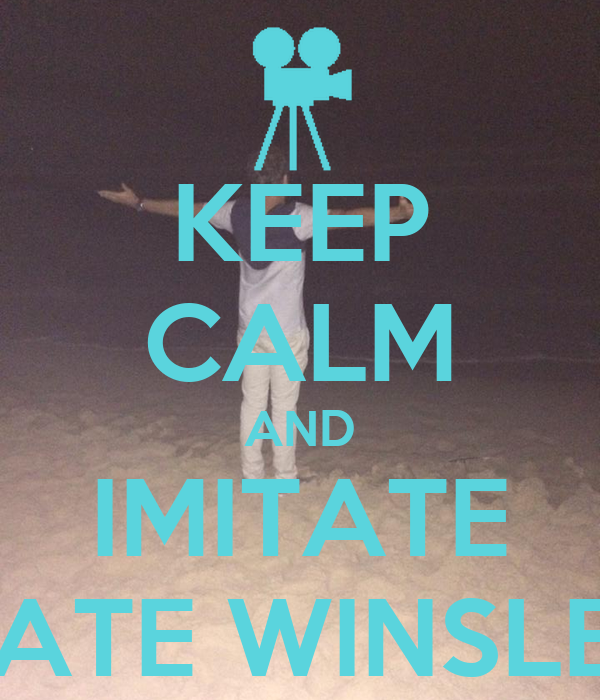 KEEP CALM AND IMITATE KATE WINSLET
