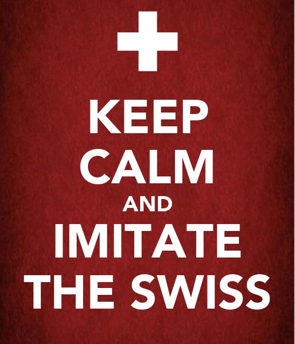 KEEP CALM AND IMITATE THE SWISS