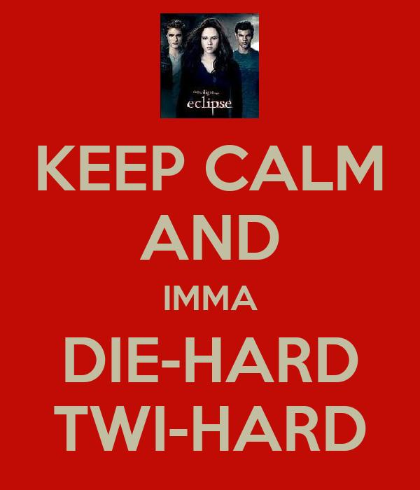 KEEP CALM AND IMMA DIE-HARD TWI-HARD