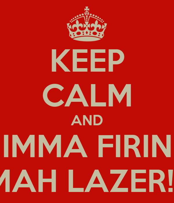 KEEP CALM AND IMMA FIRIN MAH LAZER!!!