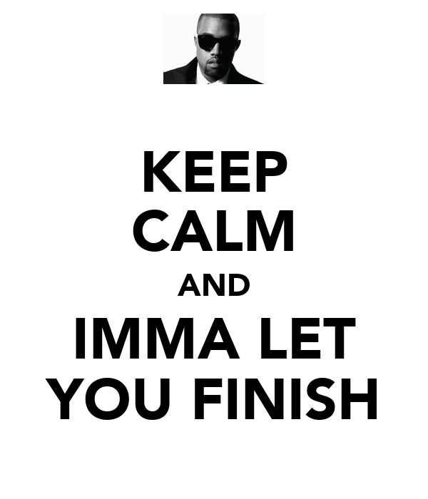 KEEP CALM AND IMMA LET YOU FINISH