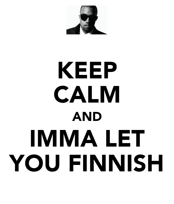 KEEP CALM AND IMMA LET YOU FINNISH