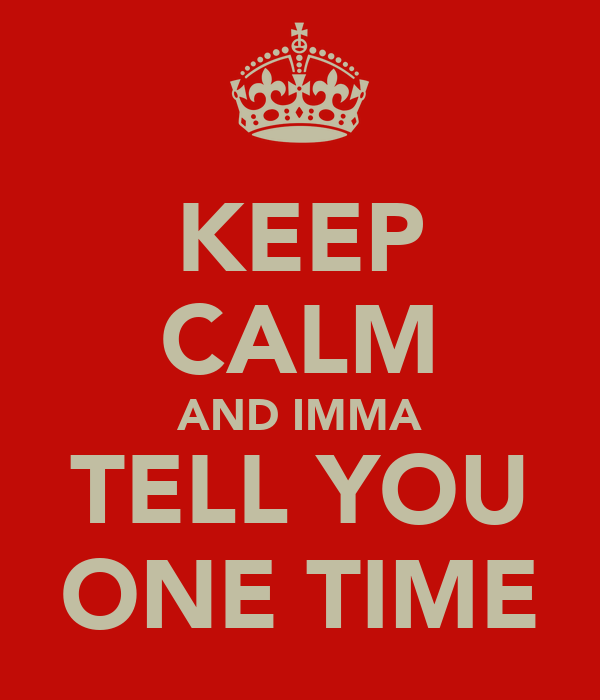 KEEP CALM AND IMMA TELL YOU ONE TIME