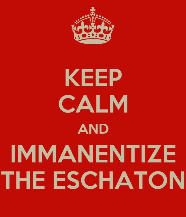 KEEP CALM AND IMMANENTIZE THE ESCHATON