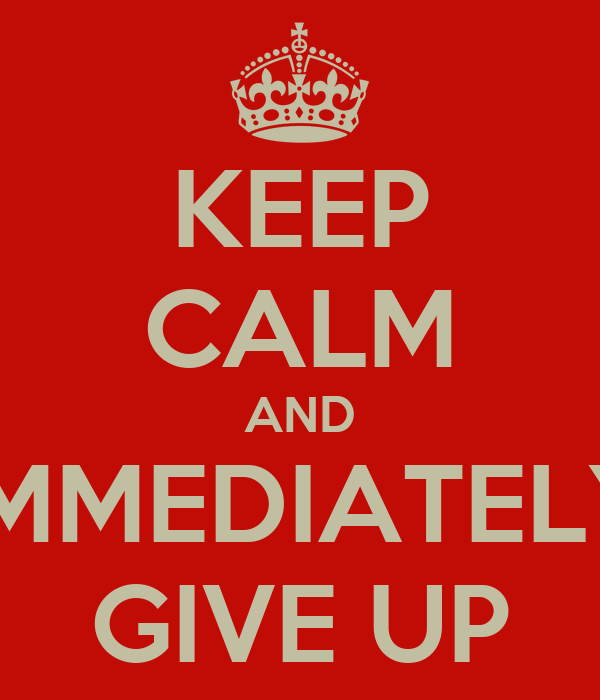 KEEP CALM AND IMMEDIATELY GIVE UP