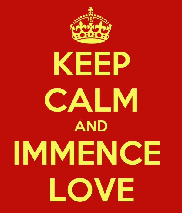 KEEP CALM AND IMMENCE  LOVE