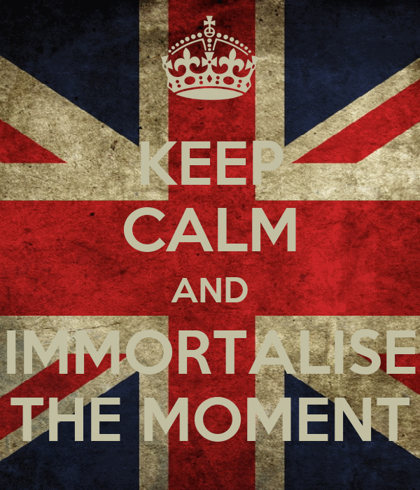 KEEP CALM AND IMMORTALISE THE MOMENT
