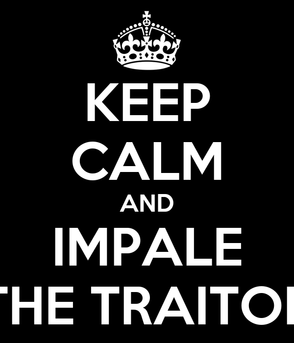 KEEP CALM AND IMPALE THE TRAITOR