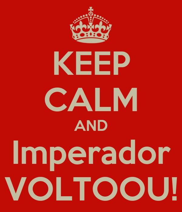 KEEP CALM AND Imperador VOLTOOU!