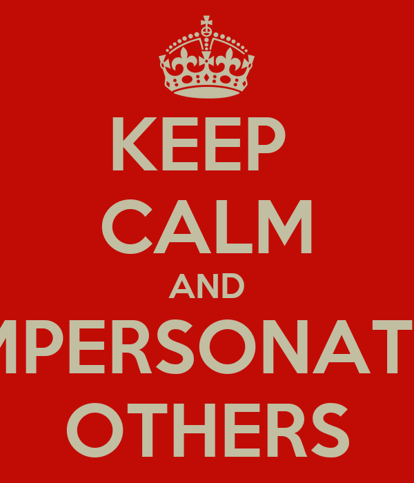 KEEP  CALM AND IMPERSONATE  OTHERS