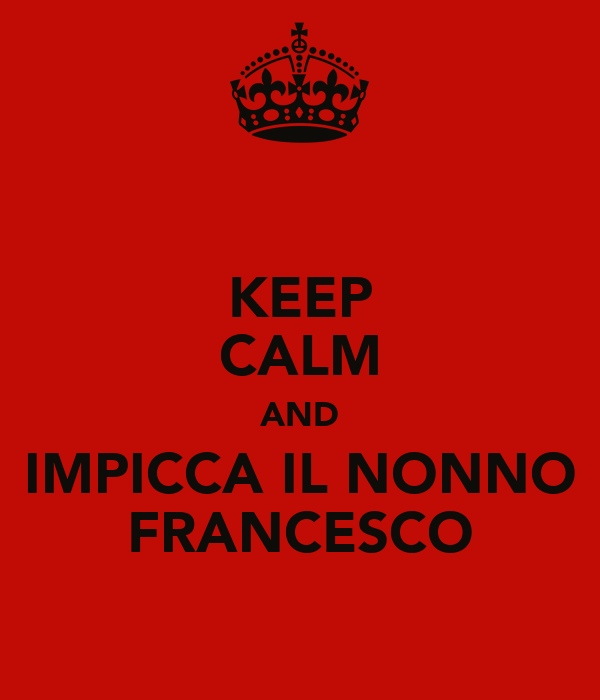KEEP CALM AND IMPICCA IL NONNO FRANCESCO