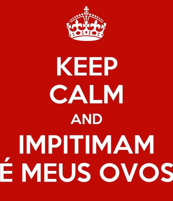KEEP CALM AND IMPITIMAM É MEUS OVOS