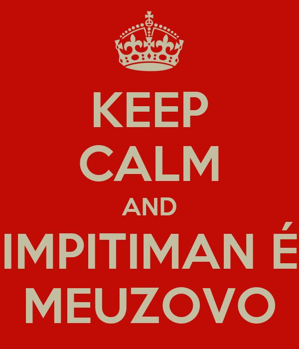KEEP CALM AND IMPITIMAN É MEUZOVO