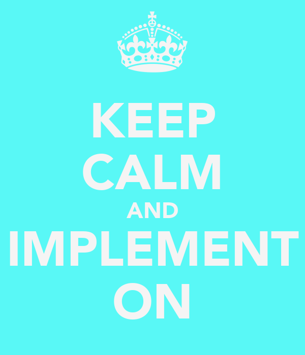 KEEP CALM AND IMPLEMENT ON