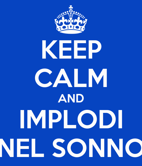 KEEP CALM AND IMPLODI NEL SONNO