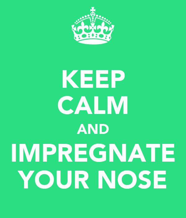 KEEP CALM AND IMPREGNATE YOUR NOSE