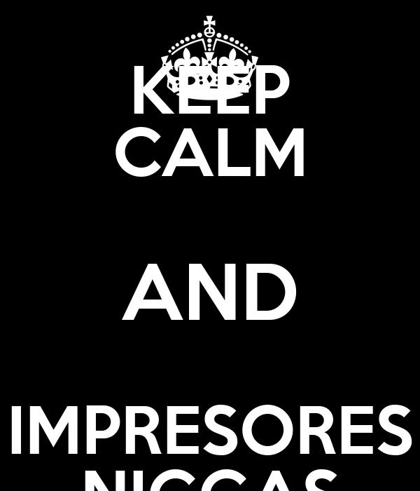 KEEP CALM AND IMPRESORES NIGGAS
