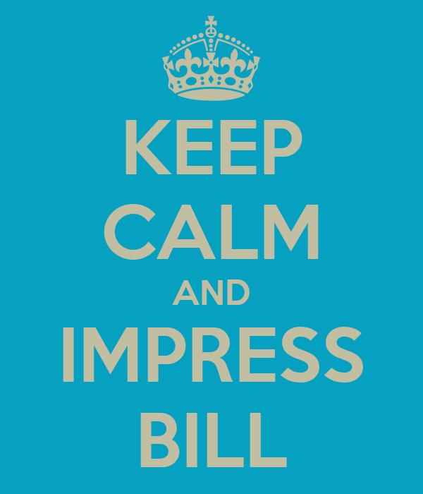 KEEP CALM AND IMPRESS BILL