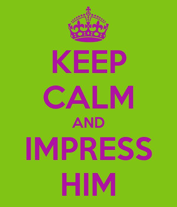 KEEP CALM AND IMPRESS HIM