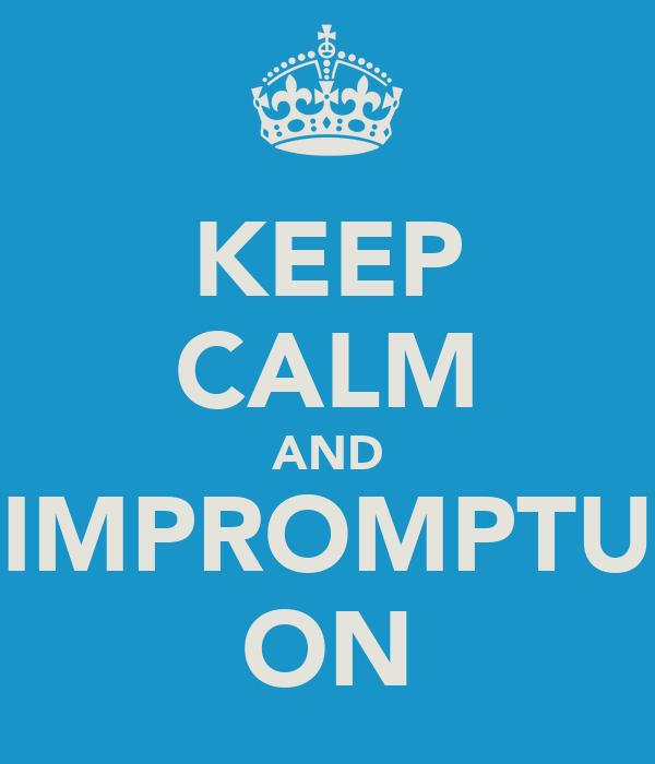KEEP CALM AND IMPROMPTU ON