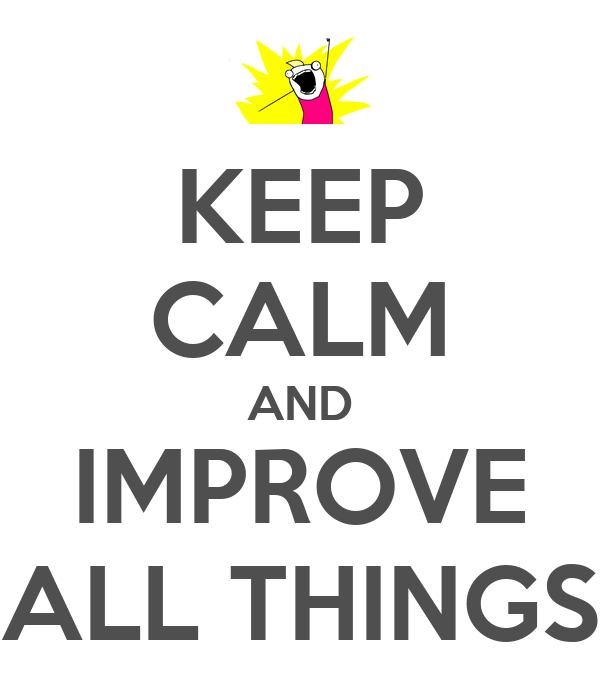 KEEP CALM AND IMPROVE ALL THINGS