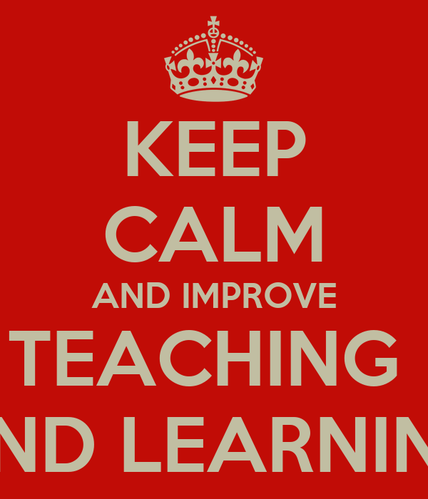 KEEP CALM AND IMPROVE TEACHING  AND LEARNING