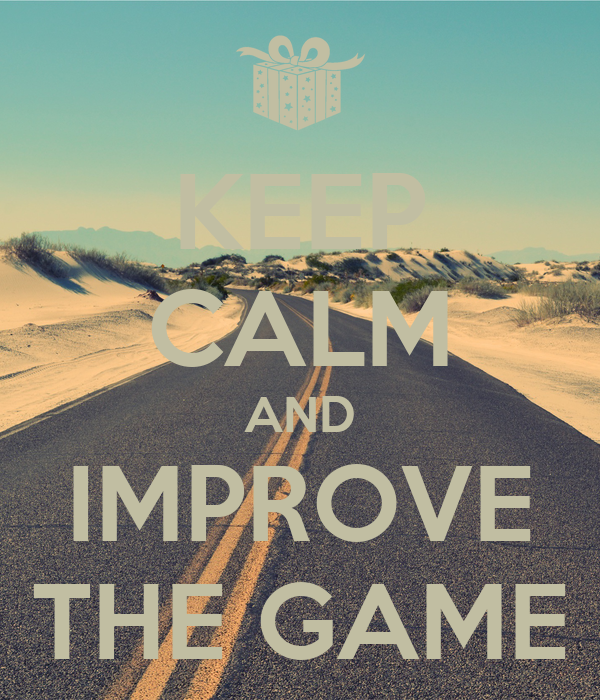 KEEP CALM AND IMPROVE THE GAME