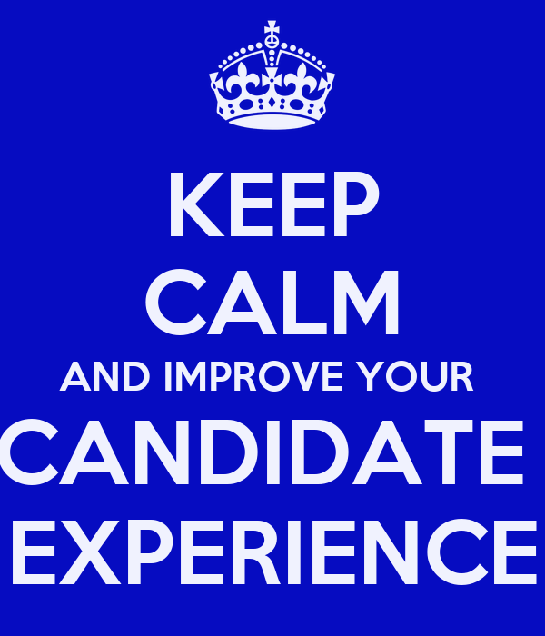 KEEP CALM AND IMPROVE YOUR  CANDIDATE  EXPERIENCE