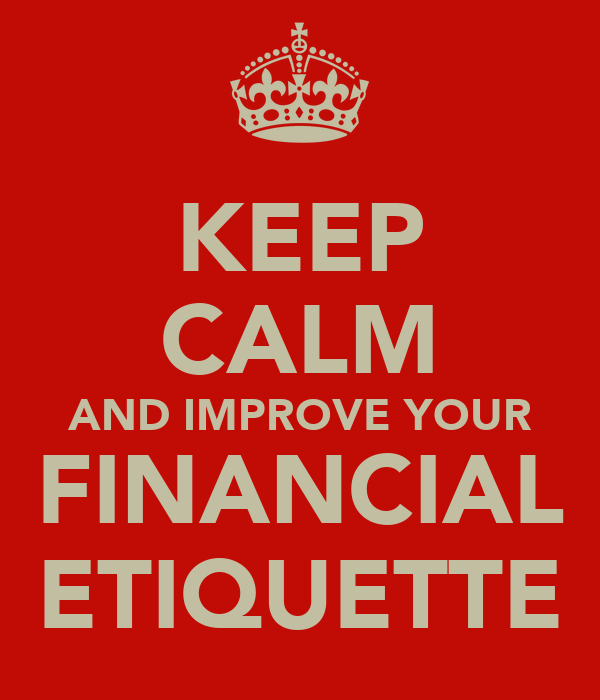 KEEP CALM AND IMPROVE YOUR FINANCIAL ETIQUETTE