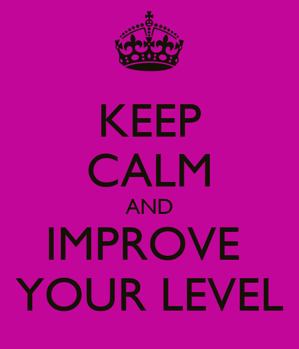 KEEP CALM AND IMPROVE  YOUR LEVEL