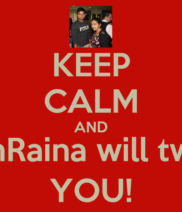 KEEP CALM AND @ImRaina will tweet YOU!